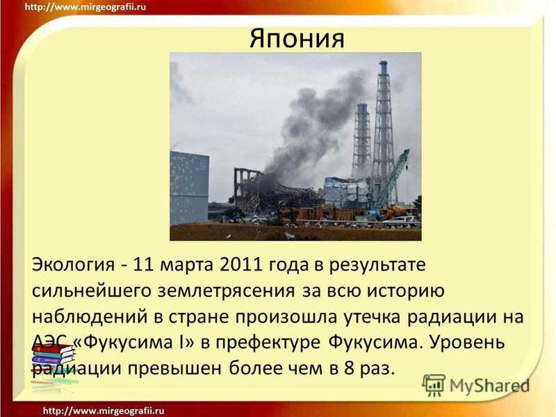 Япония Экология - 11 марта 2011 года в результате сильнейшего землетрясения за всю историю наблюдений в стране произошла утечка радиации на АЭС «Фукусима I» в префектуре Фукусима. Уровень радиации превышен более чем в 8 раз.