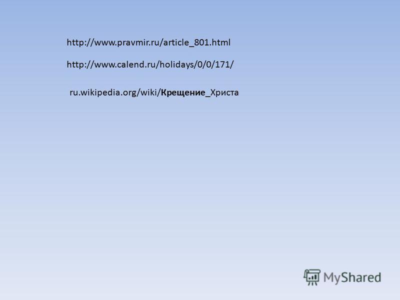 http://www.pravmir.ru/article_801. html http://www.calend.ru/holidays/0/0/171/ ru.wikipedia.org/wiki/Крещение_Христа