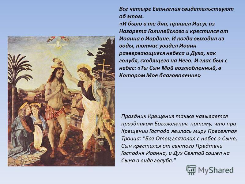 Все четыре Евангелия свидетельствуют об этом. «И было в те дни, пришел Иисус из Назарета Галилейского и крестился от Иоанна в Иордане. И когда выходил из воды, тотчас увидел Иоанн разверзающиеся небеса и Духа, как голубя, сходящего на Него. И глас бы