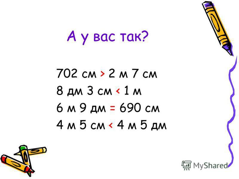 А у вас так? 702 см > 2 м 7 см 8 дм 3 см < 1 м 6 м 9 дм = 690 см 4 м 5 см < 4 м 5 дм