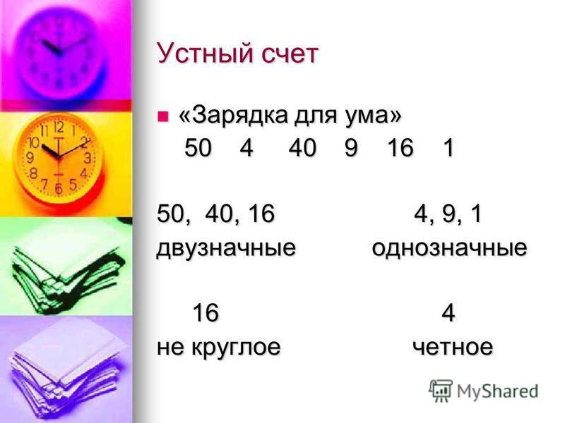 Устный счет «Зарядка для ума» «Зарядка для ума» 50 4 40 9 16 1 50 4 40 9 16 1 50, 40, 16 4, 9, 1 двузначные однозначные 16 4 16 4 не круглое четное