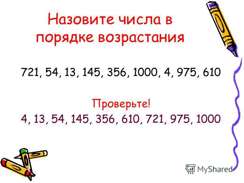 Назовите числа в порядке возрастания 721, 54, 13, 145, 356, 1000, 4, 975, 610 Проверьте! 4, 13, 54, 145, 356, 610, 721, 975, 1000
