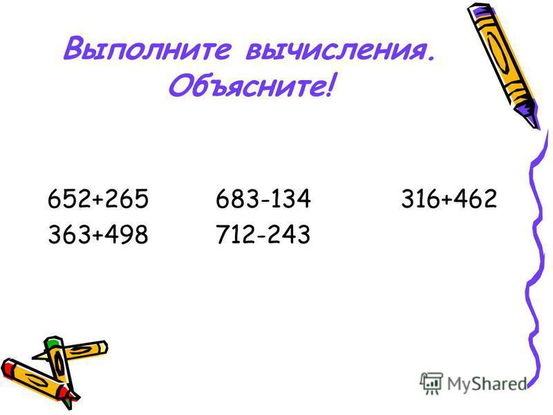 Выполните вычисления. Объясните! 652+265 683-134 316+462 363+498 712-243