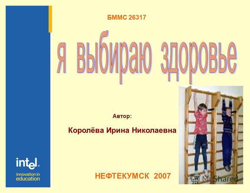 БММС 26317 Автор: Королёва Ирина Николаевна НЕФТЕКУМСК 2007