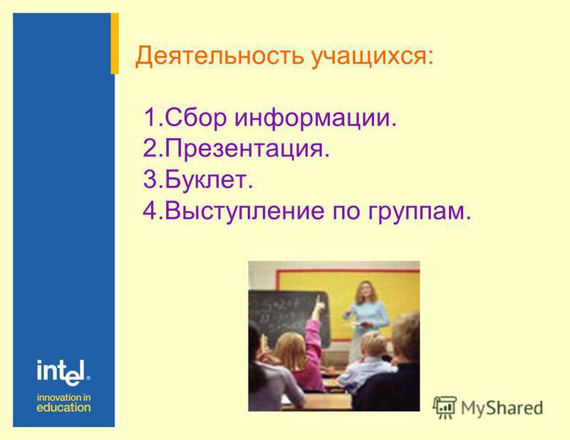 Деятельность учащихся: 1. Сбор информации. 2.Презентация. 3.Буклет. 4. Выступление по группам.