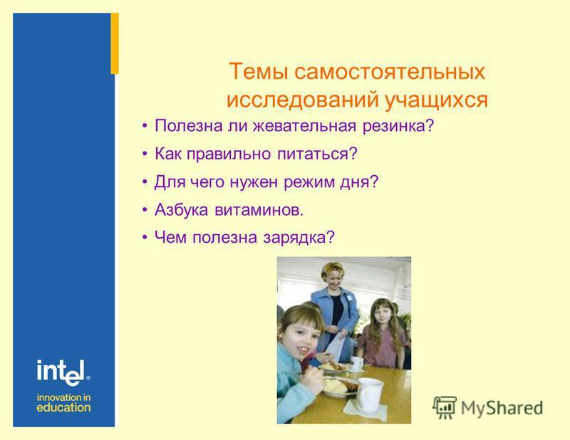 Темы самостоятельных исследований учащихся Полезна ли жевательная резинка? Как правильно питаться? Для чего нужен режим дня? Азбука витаминов. Чем полезна зарядка?