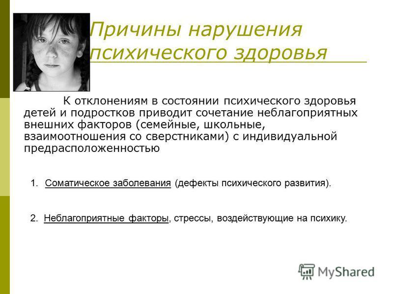 Причины нарушения психического здоровья К отклонениям в состоянии психического здоровья детей и подростков приводит сочетание неблагоприятных внешних факторов (семейные, школьные, взаимоотношения со сверстниками) с индивидуальной предрасположенностью