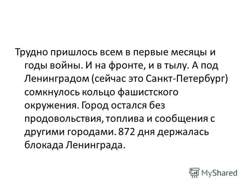 Трудно пришлось всем в первые месяцы и годы войны. И на фронте, и в тылу. А под Ленинградом (сейчас это Санкт-Петербург) сомкнулось кольцо фашистского окружения. Город остался без продовольствия, топлива и сообщения с другими городами. 872 дня держал