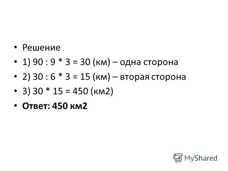 Решение 1) 90 : 9 * 3 = 30 (км) – одна сторона 2) 30 : 6 * 3 = 15 (км) – вторая сторона 3) 30 * 15 = 450 (км 2) Ответ: 450 км 2