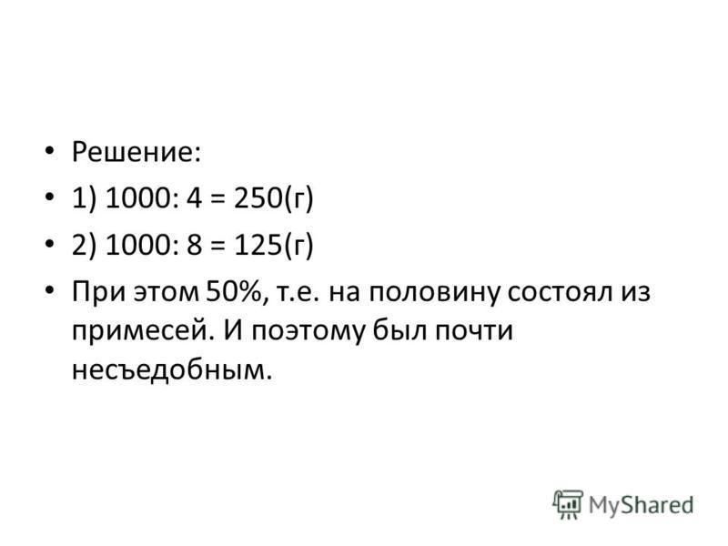 Решение: 1) 1000: 4 = 250(г) 2) 1000: 8 = 125(г) При этом 50%, т.е. на половину состоял из примесей. И поэтому был почти несъедобным.