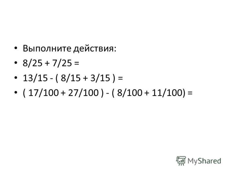 Выполните действия: 8/25 + 7/25 = 13/15 - ( 8/15 + 3/15 ) = ( 17/100 + 27/100 ) - ( 8/100 + 11/100) =