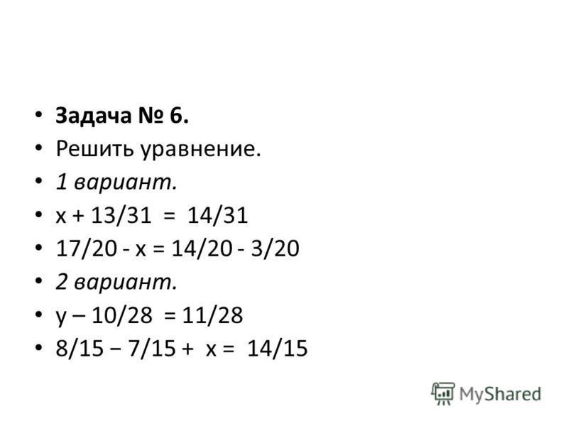 Задача 6. Решить уравнение. 1 вариант. х + 13/31 = 14/31 17/20 - x = 14/20 - 3/20 2 вариант. у – 10/28 = 11/28 8/15 7/15 + х = 14/15
