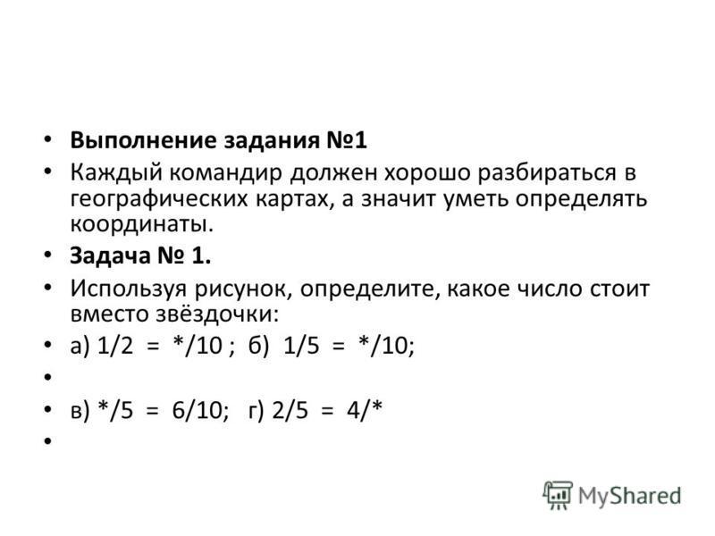 Выполнение задания 1 Каждый командир должен хорошо разбираться в географических картах, а значит уметь определять координаты. Задача 1. Используя рисунок, определите, какое число стоит вместо звёздочки: а) 1/2 = */10 ; б) 1/5 = */10; в) */5 = 6/10; г