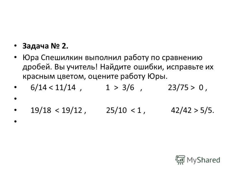 Задача 2. Юра Спешилкин выполнил работу по сравнению дробей. Вы учитель! Найдите ошибки, исправьте их красным цветом, оцените работу Юры. 6/14 3/6, 23/75 > 0, 19/18 5/5.