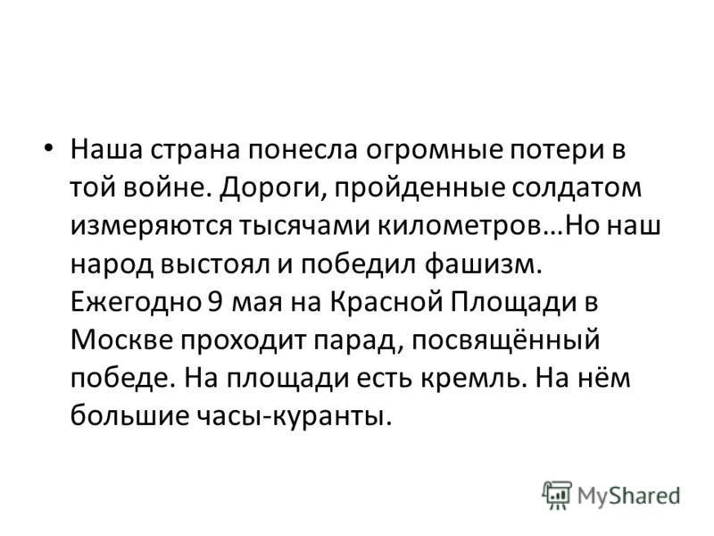Наша страна понесла огромные потери в той войне. Дороги, пройденные солдатом измеряются тысячами километров…Но наш народ выстоял и победил фашизм. Ежегодно 9 мая на Красной Площади в Москве проходит парад, посвящённый победе. На площади есть кремль.