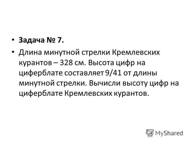 Задача 7. Длина минутной стрелки Кремлевских курантов – 328 см. Высота цифр на циферблате составляет 9/41 от длины минутной стрелки. Вычисли высоту цифр на циферблате Кремлевских курантов.
