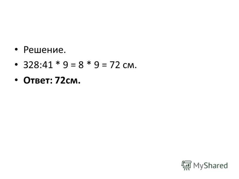 Решение. З28:41 * 9 = 8 * 9 = 72 см. Ответ: 72 см.