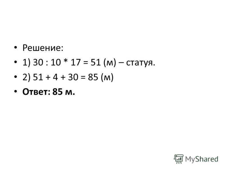 Решение: 1) 30 : 10 * 17 = 51 (м) – статуя. 2) 51 + 4 + 30 = 85 (м) Ответ: 85 м.
