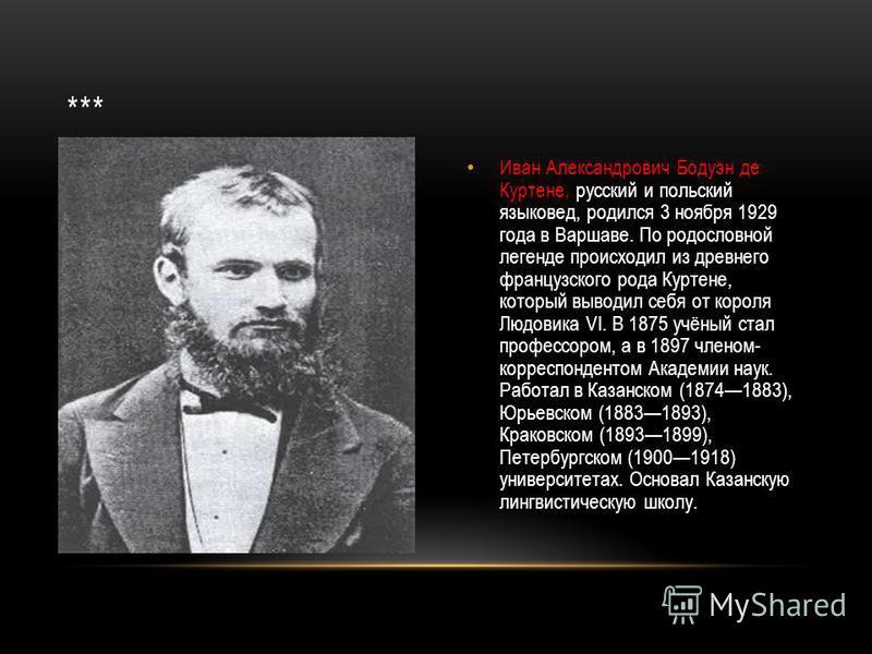 Иван Александрович Бодуэн де Куртене, русский и польский языковед, родился 3 ноября 1929 года в Варшаве. По родословной легенде происходил из древнего французского рода Куртене, который выводил себя от короля Людовика VI. В 1875 учёный стал профессор