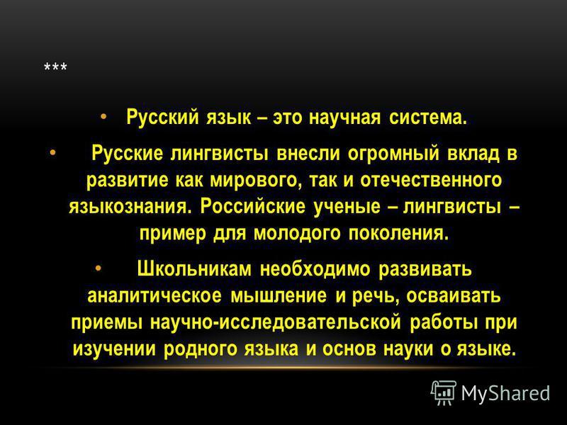 *** Русский язык – это научная система. Русские лингвисты внесли огромный вклад в развитие как мирового, так и отечественного языкознания. Российские ученые – лингвисты – пример для молодого поколения. Школьникам необходимо развивать аналитическое мы