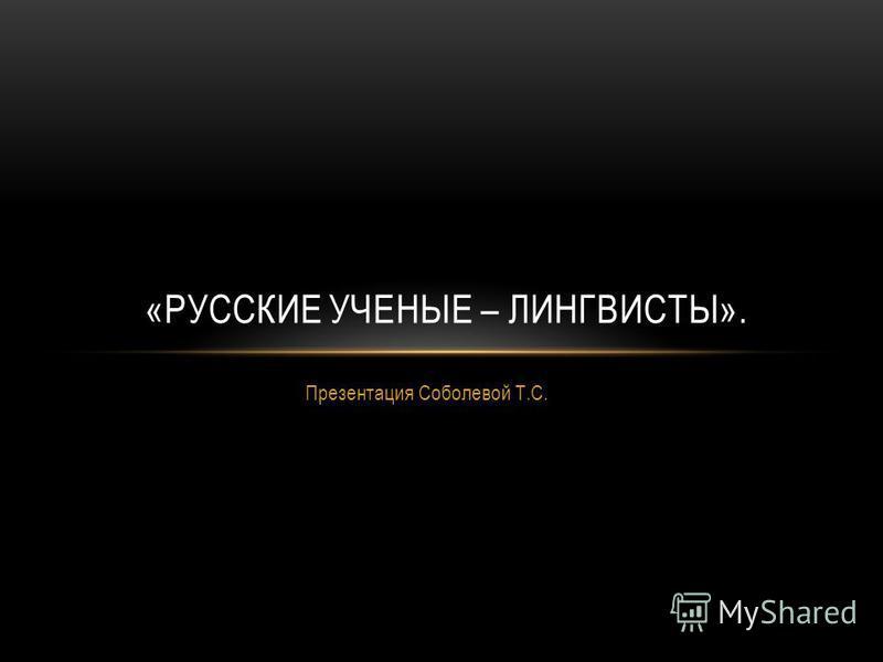 Презентация Соболевой Т.С. «РУССКИЕ УЧЕНЫЕ – ЛИНГВИСТЫ».