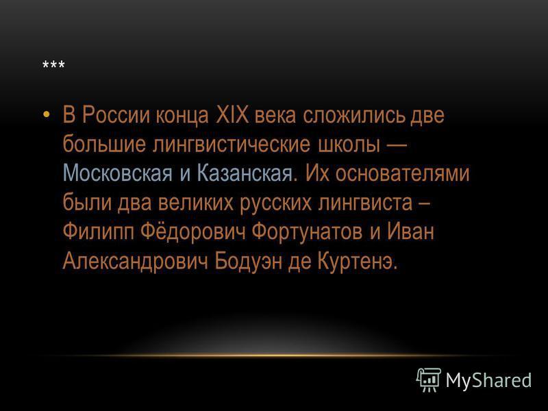 *** В России конца XIX века сложились две большие лингвистические школы Московская и Казанская. Их основателями были два великих русских лингвиста – Филипп Фёдорович Фортунатов и Иван Александрович Бодуэн де Куртенэ.