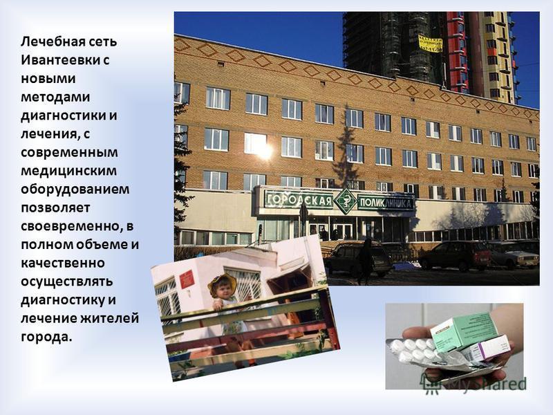 Лечебная сеть Ивантеевки с новыми методами диагностики и лечения, с современным медицинским оборудованием позволяет своевременно, в полном объеме и качественно осуществлять диагностику и лечение жителей города.
