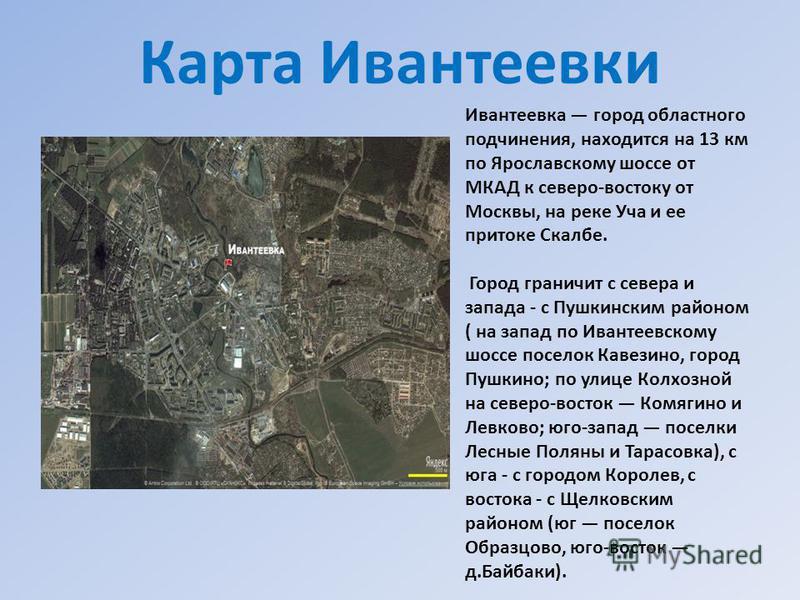 Карта Ивантеевки Ивантеевка город областного подчинения, находится на 13 км по Ярославскому шоссе от МКАД к северо-востоку от Москвы, на реке Уча и ее притоке Скалбе. Город граничит с севера и запада - с Пушкинским районом ( на запад по Ивантеевскому
