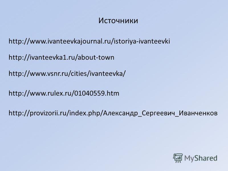 Источники http://www.ivanteevkajournal.ru/istoriya-ivanteevki http://ivanteevka1.ru/about-town http://www.vsnr.ru/cities/ivanteevka/ http://www.rulex.ru/01040559. htm http://provizorii.ru/index.php/Александр_Сергеевич_Иванчеников