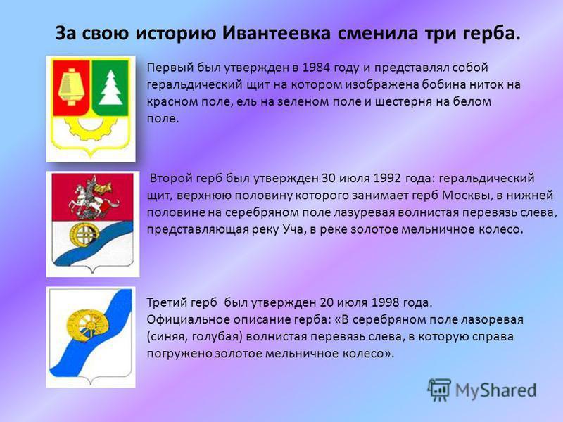 За свою историю Ивантеевка сменила три герба. Первый был утвержден в 1984 году и представлял собой геральдический щит на котором изображена бобина ниток на красном поле, ель на зеленом поле и шестерня на белом поле. Второй герб был утвержден 30 июля