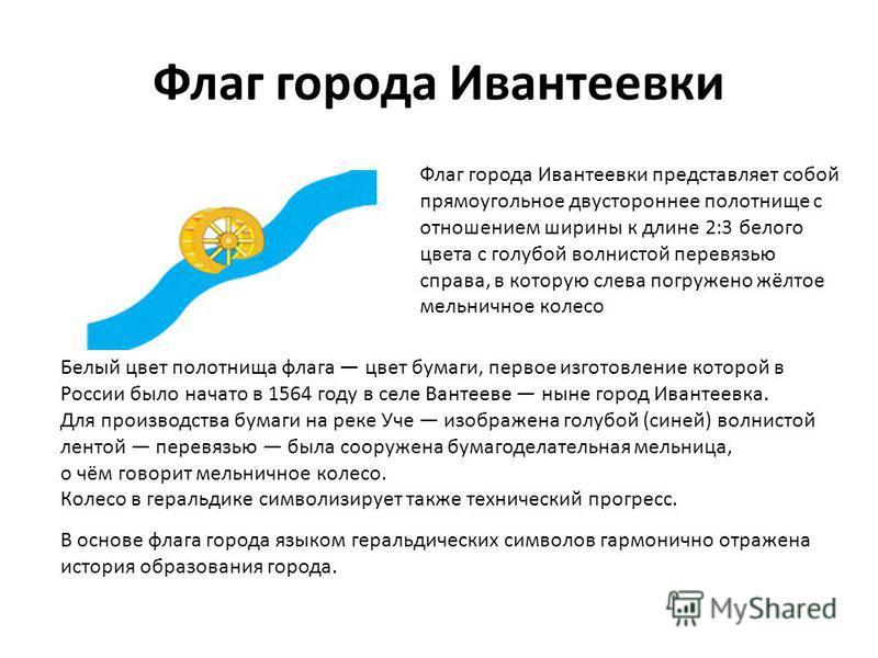 Флаг города Ивантеевки Флаг города Ивантеевки представляет собой прямоугольное двустороннее полотнище с отношением ширины к длине 2:3 белого цвета с голубой волнистой перевязью справа, в которую слева погружено жёлтое мельничное колесо Белый цвет пол