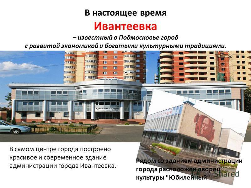 В самом центре города построено красивое и современное здание администрации города Ивантеевка. В настоящее время Ивантеевка – известный в Подмосковье город с развитой экономикой и богатыми культурными традициями. Рядом со зданием администрации города