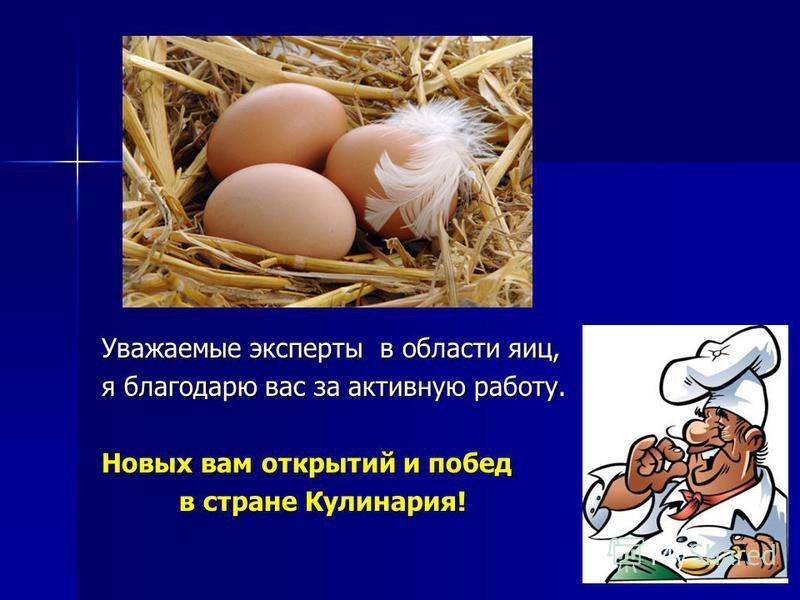 Уважаемые эксперты в области яиц, я благодарю вас за активную работу. Новых вам открытий и побед в стране Кулинария! в стране Кулинария!