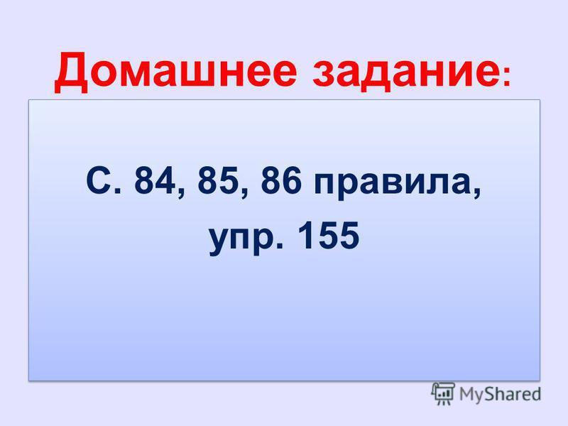 Домашнее задание : С. 84, 85, 86 правила, упр. 155 С. 84, 85, 86 правила, упр. 155