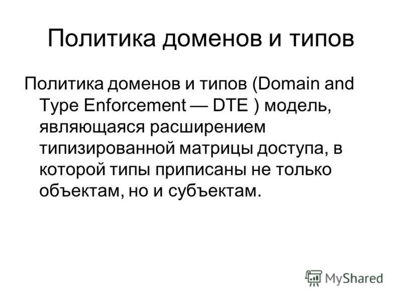 Политика доменов и типов Политика доменов и типов (Domain and Type Enforcement DTE ) модель, являющаяся расширением типизированной матрицы доступа, в которой типы приписаны не только объектам, но и субъектам.