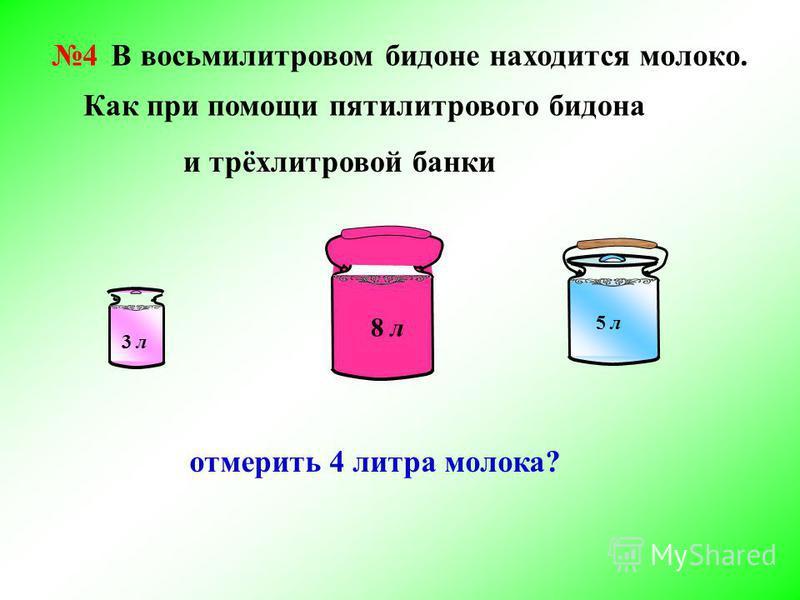 4 В восьмилитровом бидоне находится молоко. 3 л 8 л 5 л Как при помощи пятилитрового бидона и трёхлитровой банки отмерить 4 литра молока?