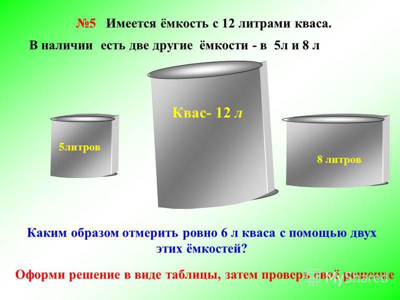 5 Имеется ёмкость с 12 литрами кваса. 5 литров Квас- 12 л 8 литров Каким образом отмерить ровно 6 л кваса с помощью двух этих ёмкостей? В наличии есть две другие ёмкости - в 5 л и 8 л Оформи решение в виде таблицы, затем проверь своё решение