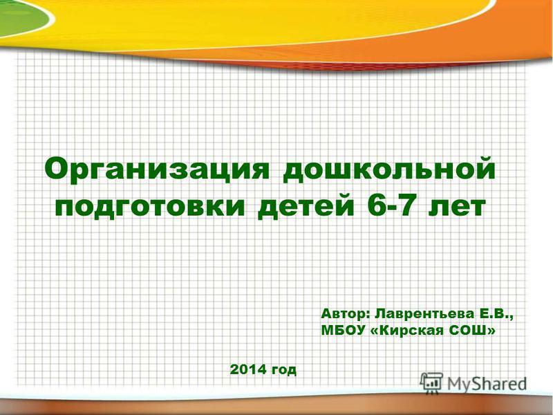 Организация дошкольной подготовки детей 6-7 лет Автор: Лаврентьева Е.В., МБОУ «Кирская СОШ» 2014 год