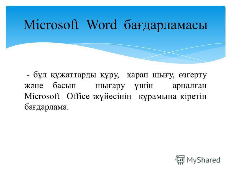 - бұл құжаттарды құру, қарап шығу, өзгерту және басып шығару үшін арналған Microsoft Office жүйесінің құрамына кіретін бағдарлама. Microsoft Word бағдарламасы