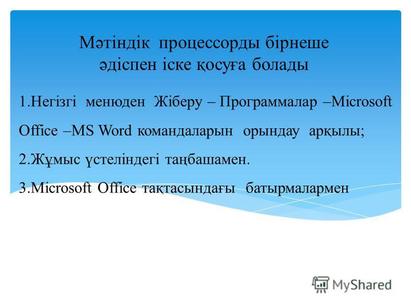 1.Негізгі менюден Жіберу – Программалар –Microsoft Office –MS Word командаларын орындау арқылы; 2.Жұмыс үстеліндегі таңбашамен. 3.Мicrosoft Office тақтасындағы батырмалармен Мәтіндік процессорды бірнеше әдіспен іске қосуға болады