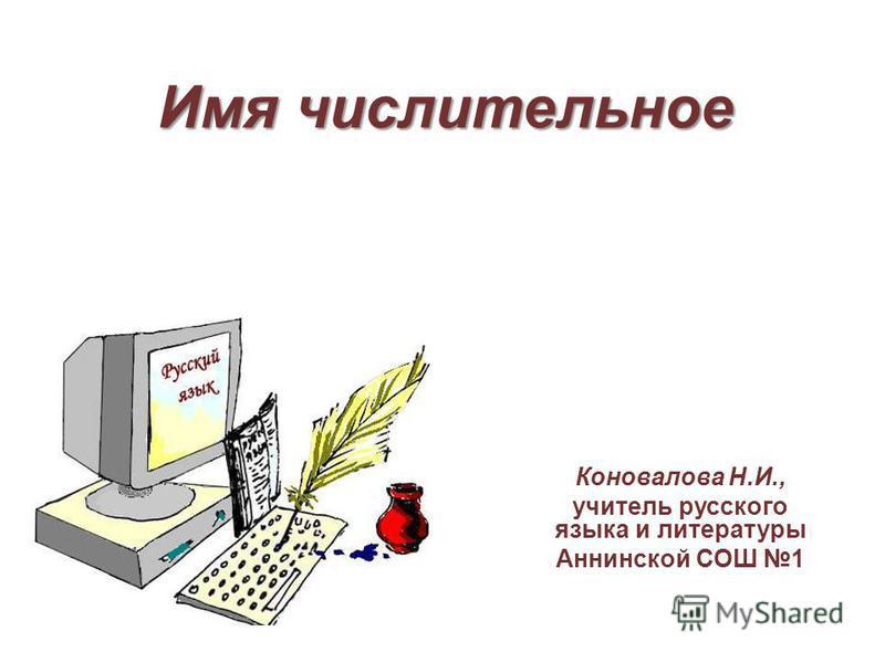 Имя числительное Коновалова Н.И., учитель русского языка и литературы Аннинской СОШ 1