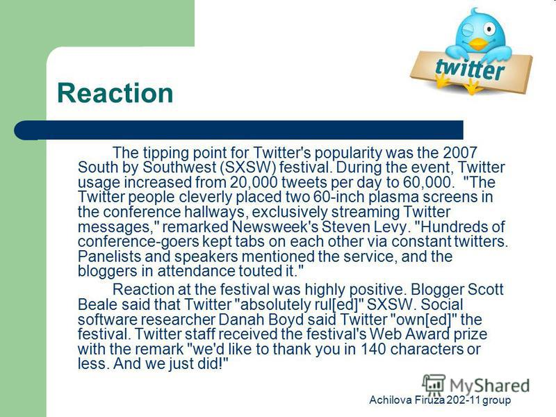 Achilova Firuza 202-11 group Reaction The tipping point for Twitter's popularity was the 2007 South by Southwest (SXSW) festival. During the event, Twitter usage increased from 20,000 tweets per day to 60,000.