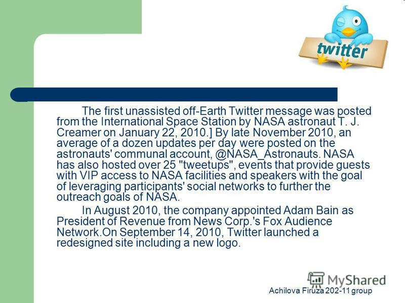 Achilova Firuza 202-11 group The first unassisted off-Earth Twitter message was posted from the International Space Station by NASA astronaut T. J. Creamer on January 22, 2010.] By late November 2010, an average of a dozen updates per day were posted