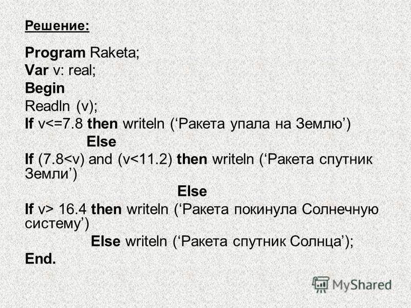 Решение: Program Raketa; Var v: real; Begin Readln (v); If v<=7.8 then writeln (Ракета упала на Землю) Else If (7.8<v) and (v<11.2) then writeln (Ракета спутник Земли) Else If v> 16.4 then writeln (Ракета покинула Солнечную систему) Else writeln (Рак