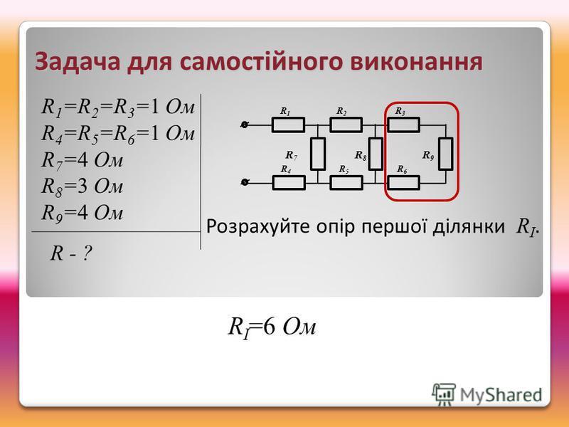 R1R1 R2R2 R3R3 R4R4 R5R5 R6R6 R 7 R 8 R 9 R 1 =R 2 =R 3 =1 Ом R 4 =R 5 =R 6 =1 Ом R 7 =4 Ом R 8 =3 Ом R 9 =4 Ом Розрахуйте опір першої ділянки R I. R I =6 Ом Задача для самостійного виконання R - ?