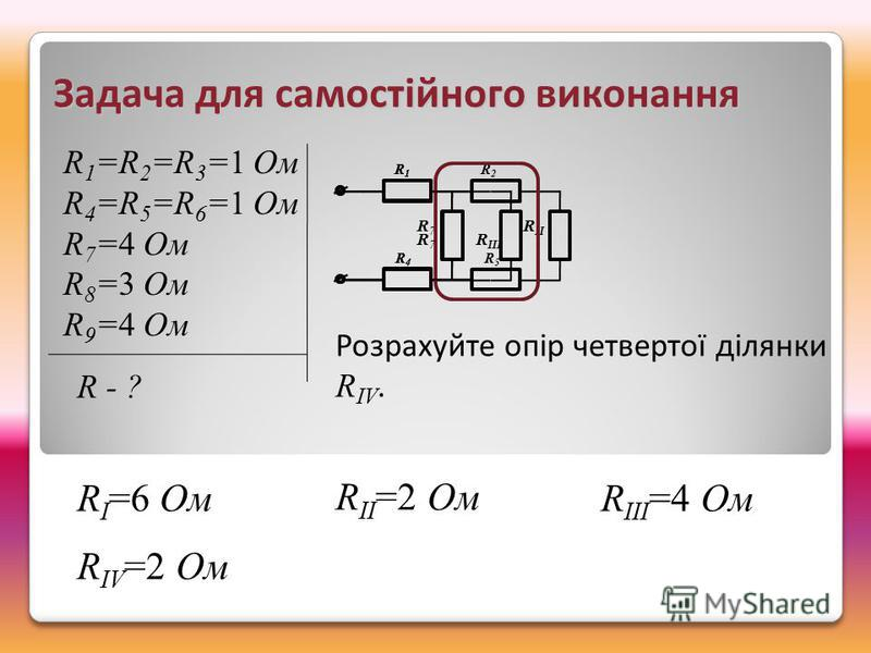 R1R1 R2R2 R4R4 R5R5 R 7 R II R1R1 R4R4 R 7 R III R IV =2 Ом Задача для самостійного виконання R 1 =R 2 =R 3 =1 Ом R 4 =R 5 =R 6 =1 Ом R 7 =4 Ом R 8 =3 Ом R 9 =4 Ом R - ? Розрахуйте опір четвертої ділянки R IV. R I =6 Ом R II =2 Ом R III =4 Ом