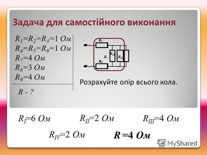 R IV =2 Ом Задача для самостійного виконання R 1 =R 2 =R 3 =1 Ом R 4 =R 5 =R 6 =1 Ом R 7 =4 Ом R 8 =3 Ом R 9 =4 Ом R - ? Розрахуйте опір всього кола. R I =6 Ом R II =2 Ом R III =4 Ом R1R1 R4R4 R IV R1R1 R4R4 R 7 R III R =4 Ом