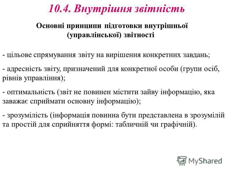 10.4. Внутрішня звітність Основні принципи підготовки внутрішньої (управлінської) звітності - цільове спрямування звіту на вирішення конкретних завдань; - адресність звіту, призначений для конкретної особи (групи осіб, рівнів управління); - оптимальн
