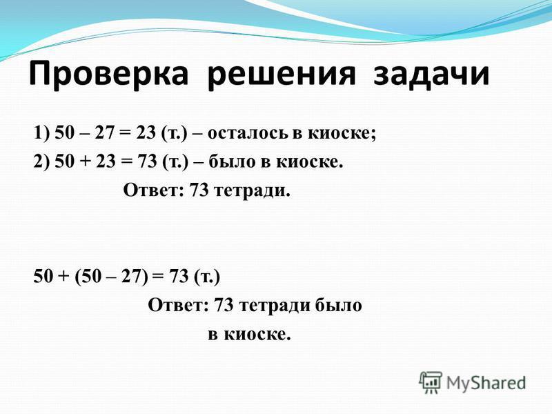 Проверка решения задачи 1) 50 – 27 = 23 (т.) – осталось в киоске; 2) 50 + 23 = 73 (т.) – было в киоске. Ответ: 73 тетради. 50 + (50 – 27) = 73 (т.) Ответ: 73 тетради было в киоске.