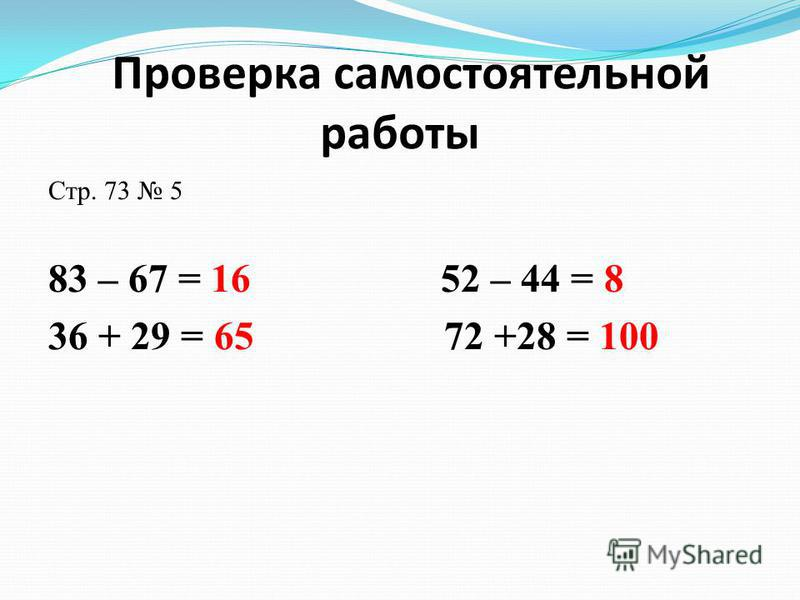 Проверка самостоятельной работы Стр. 73 5 83 – 67 = 16 52 – 44 = 8 36 + 29 = 65 72 +28 = 100